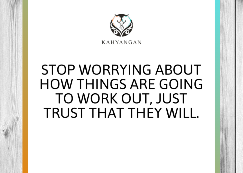 STOP WORRYING ABOUT HOW THINGS ARE GOING TO WORK OUT, JUST TRUST THAT THEY WILL.